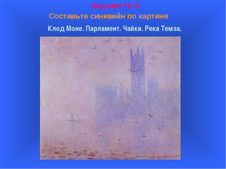 Задание № 6 Составьте синквейн по картине Клод Моне. Парламент. Чайки. Река Т...