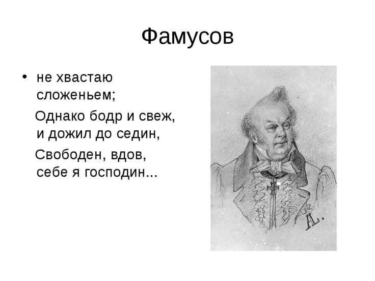 Фамусов не хвастаю сложеньем; Однако бодр и свеж, и дожил до седин, Свободен,...