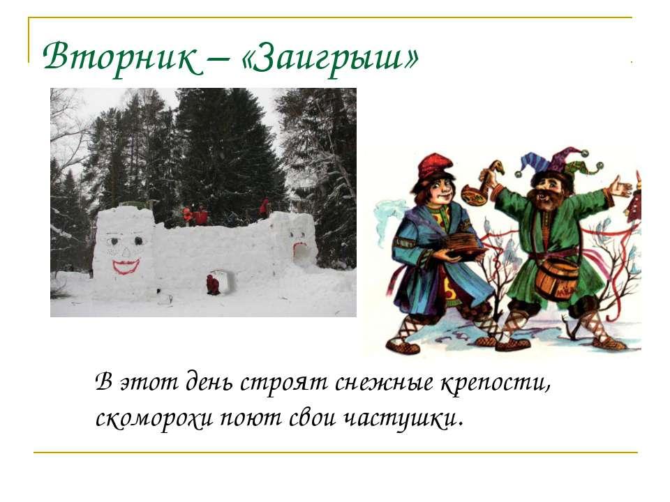 Вторник – «Заигрыш» В этот день строят снежные крепости, скоморохи поют свои ...
