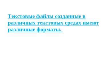 Текстовые файлы созданные в различных текстовых средах имеют различные форматы.