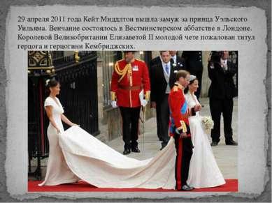 29 апреля 2011 года Кейт Миддлтон вышла замуж за принца Уэльского Уильяма. Ве...
