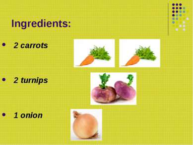 Ingredients: 2 carrots 2 turnips 1 onion