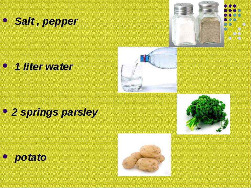 Salt , pepper 1 liter water 2 springs parsley potato