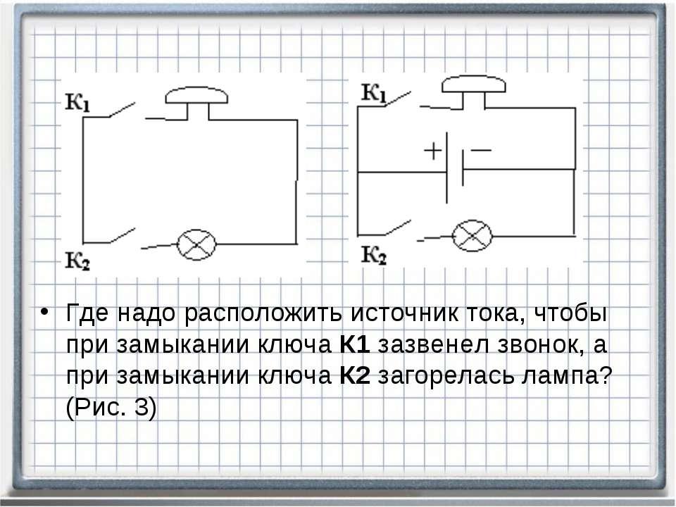 Где надо расположить источник тока, чтобы при замыкании ключа К1 зазвенел зво...