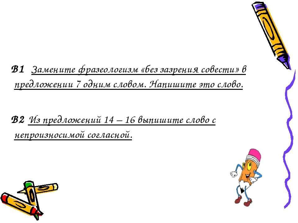 В1 Замените фразеологизм «без зазрения совести» в предложении 7 одним словом....