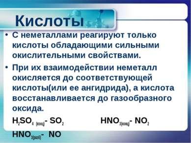 Кислоты С неметаллами реагируют только кислоты обладающими сильными окислител...
