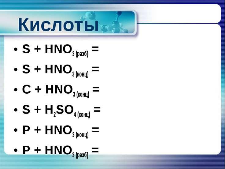 Кислоты S + HNO3 (разб) = S + HNO3 (конц) = C + HNO3 (конц) = S + H2SO4 (конц...