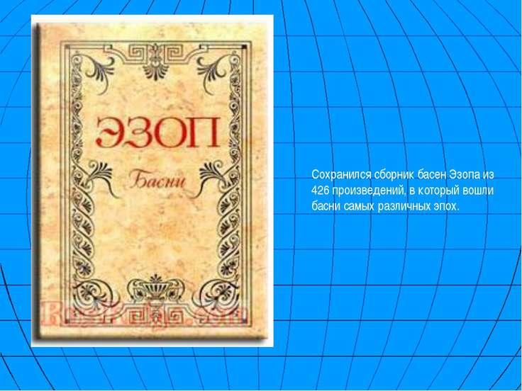 Сохранился сборник басен Эзопа из 426 произведений, в который вошли басни сам...