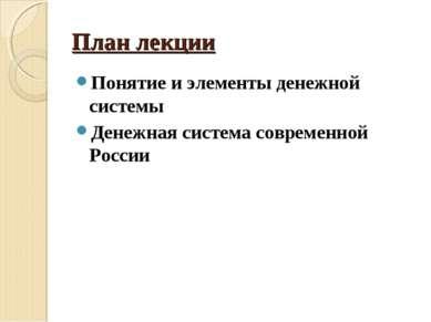 План лекции Понятие и элементы денежной системы Денежная система современной ...