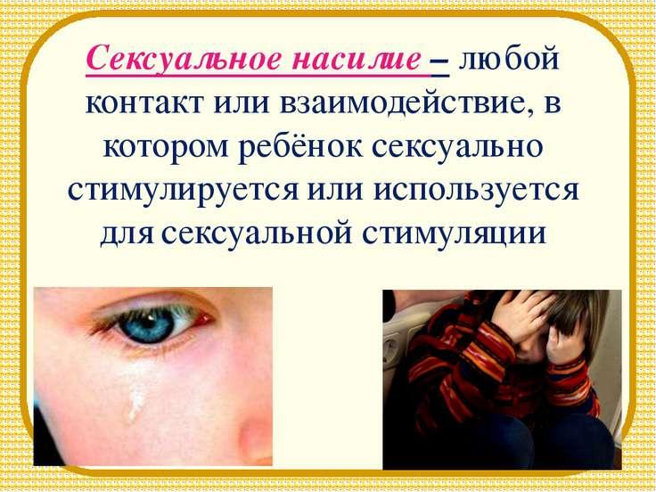 Сексуальное насилие – любой контакт или взаимодействие, в котором ребёнок сек...