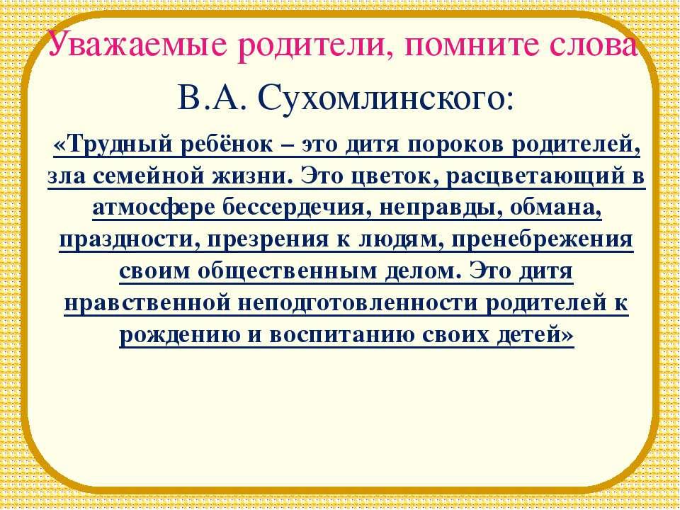 Уважаемые родители, помните слова В.А. Сухомлинского: «Трудный ребёнок – это ...