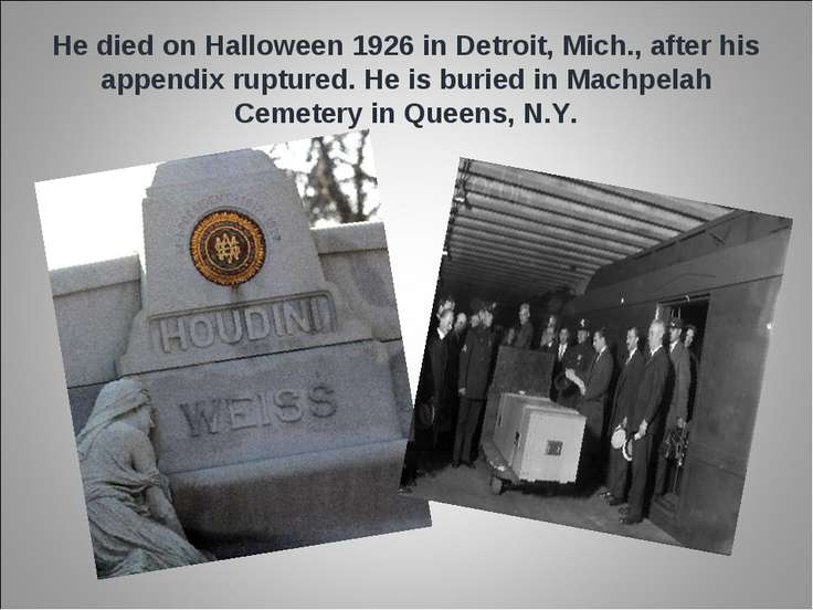 He died on Halloween 1926 in Detroit, Mich., after his appendix ruptured. He ...