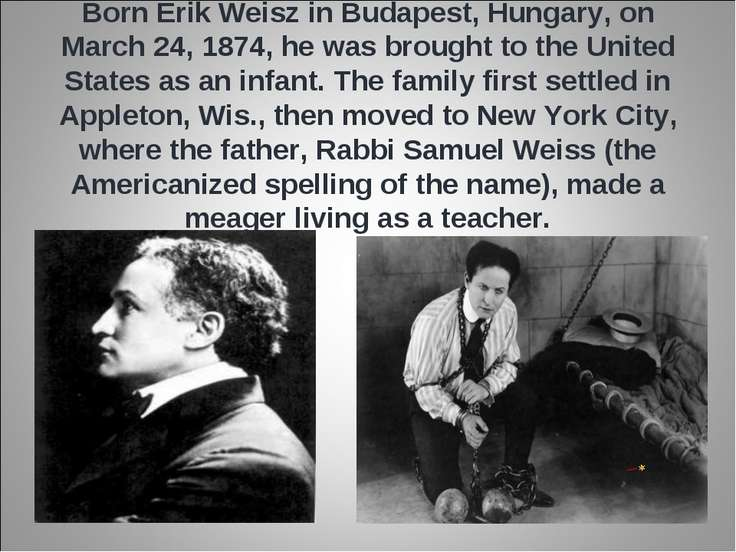 Born Erik Weisz in Budapest, Hungary, on March 24, 1874, he was brought to th...