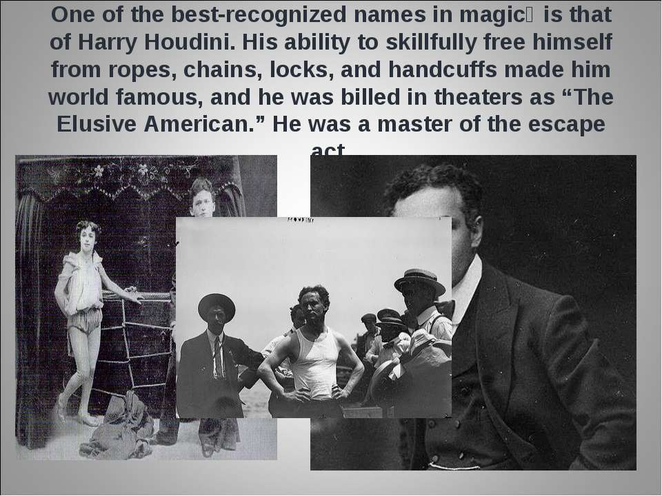 One of the best-recognized names in magic is that of Harry Houdini. His abil...