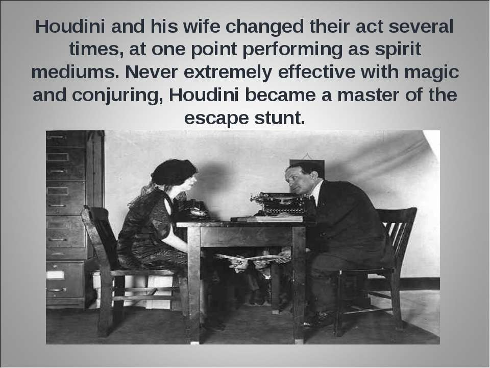 Houdini and his wife changed their act several times, at one point performing...