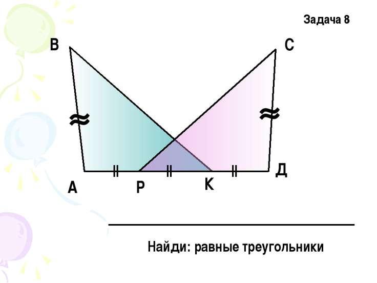 А В С Д Р К Найди: равные треугольники Задача 8