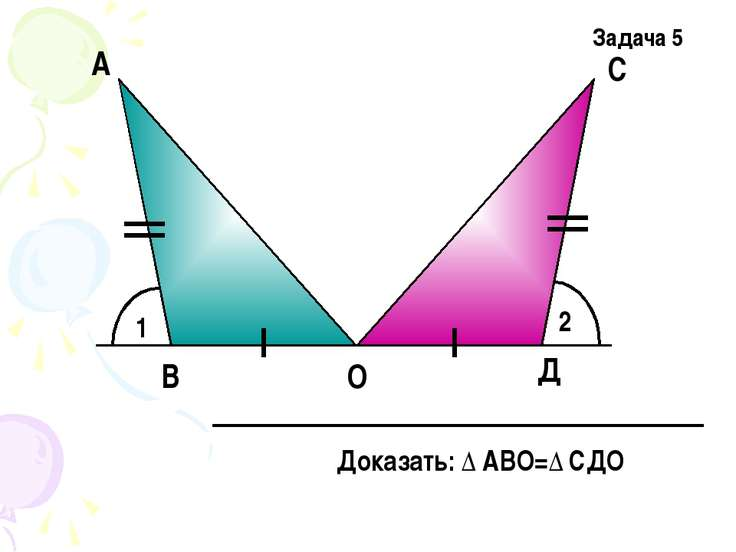 1 2 А Д С О В Задача 5 Доказать: Δ АВО=Δ СДО