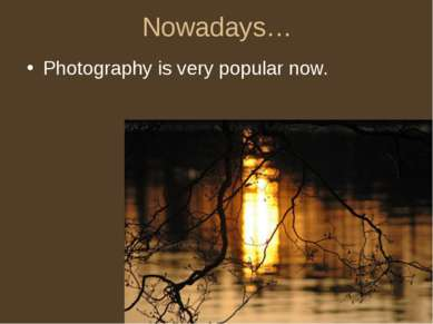 Nowadays… Photography is very popular now.