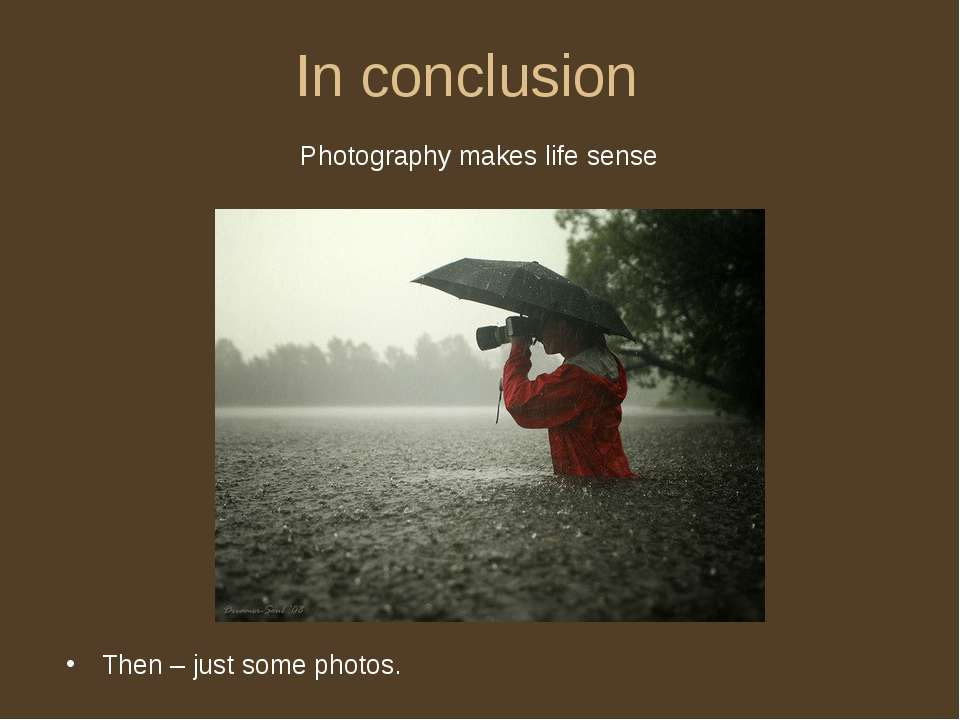 In conclusion Then – just some photos. Photography makes life sense