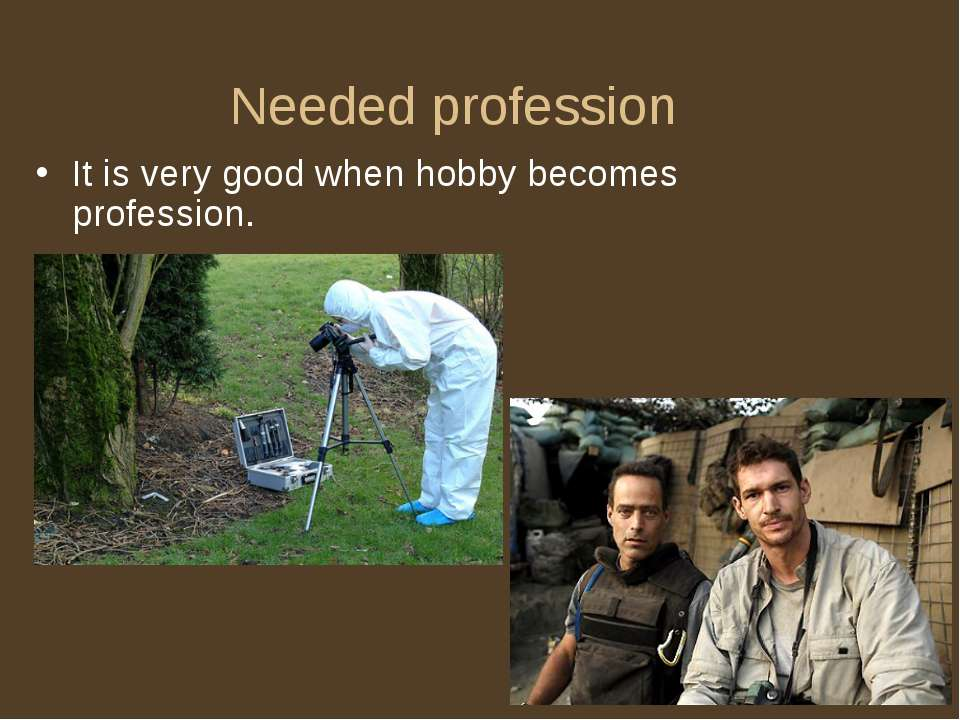 Needed profession It is very good when hobby becomes profession.