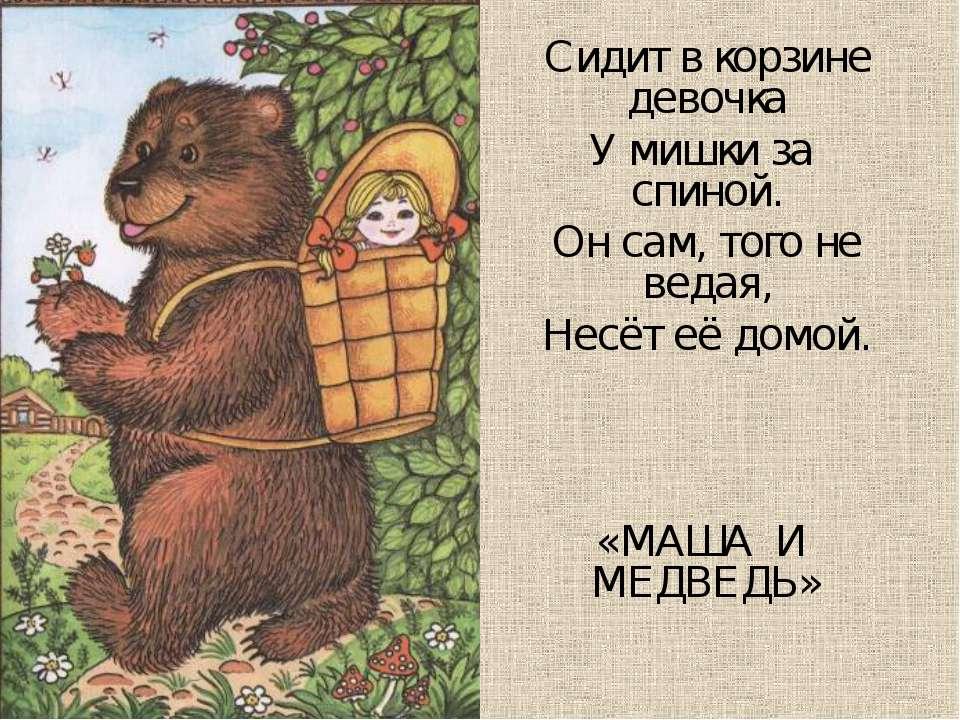 Сидит в корзине девочка У мишки за спиной. Он сам, того не ведая, Несёт её до...