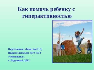 Как помочь ребенку с гиперактивностью Подготовила: Липатова Е.Д. Педагог-псих...