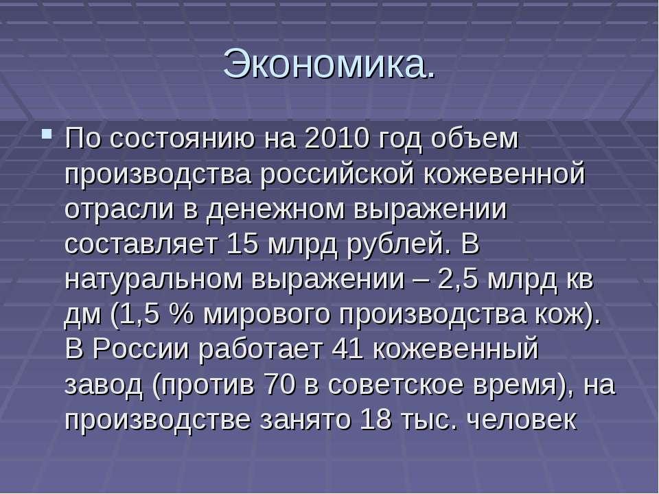 Экономика. По состоянию на 2010 год объем производства российской кожевенной ...