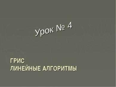 ГРИС ЛИНЕЙНЫЕ АЛГОРИТМЫ Урок № 4