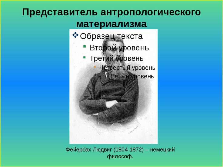 Представитель антропологического материализма Фейербах Людвиг (1804-1872) – н...