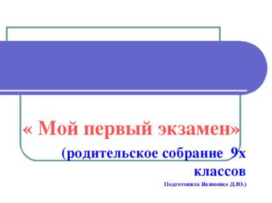 « Мой первый экзамен» (родительское собрание 9х классов Подготовила Якименко ...
