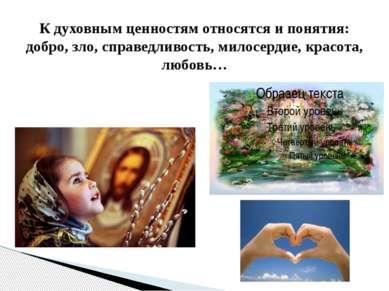 К духовным ценностям относятся и понятия: добро, зло, справедливость, милосер...