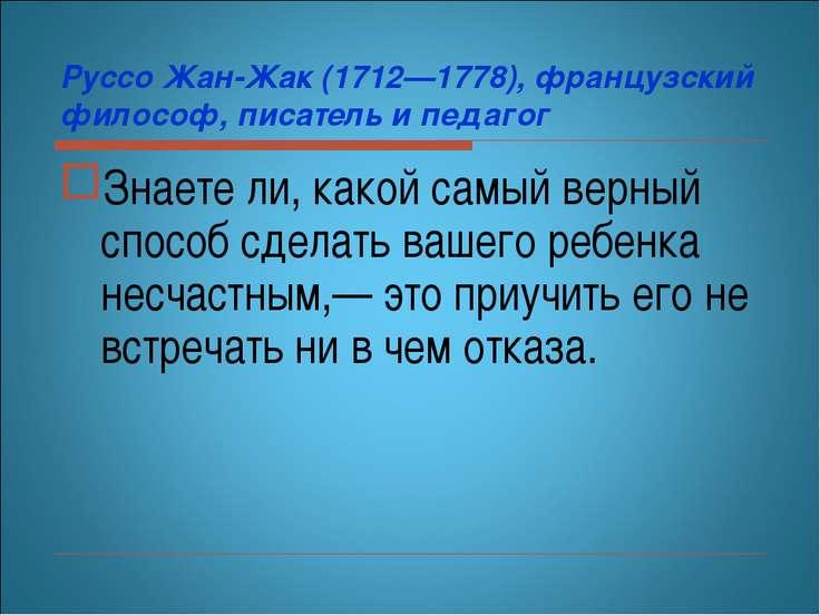 Руссо Жан-Жак (1712—1778), французский философ, писатель и педагог Знаете ли,...