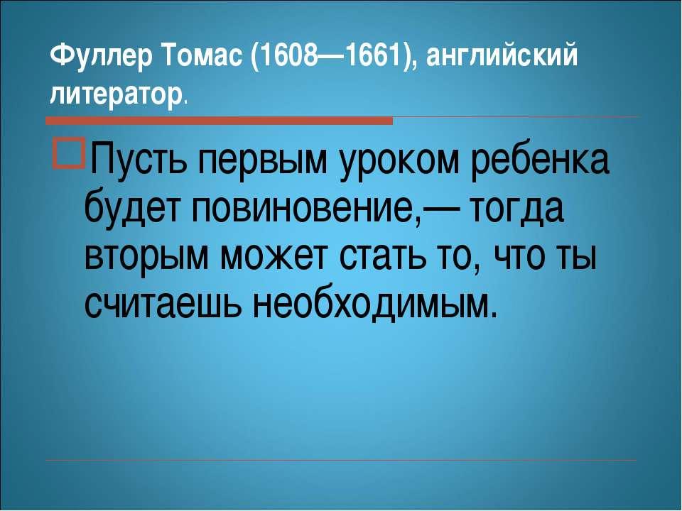 Фуллер Томас (1608—1661), английский литератор. Пусть первым уроком ребенка б...