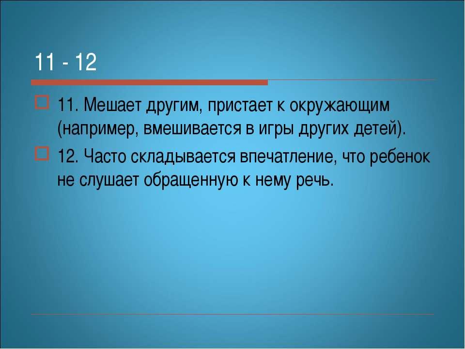 11 - 12 11.Мешает другим, пристает кокружающим (например, вмешивается вигр...