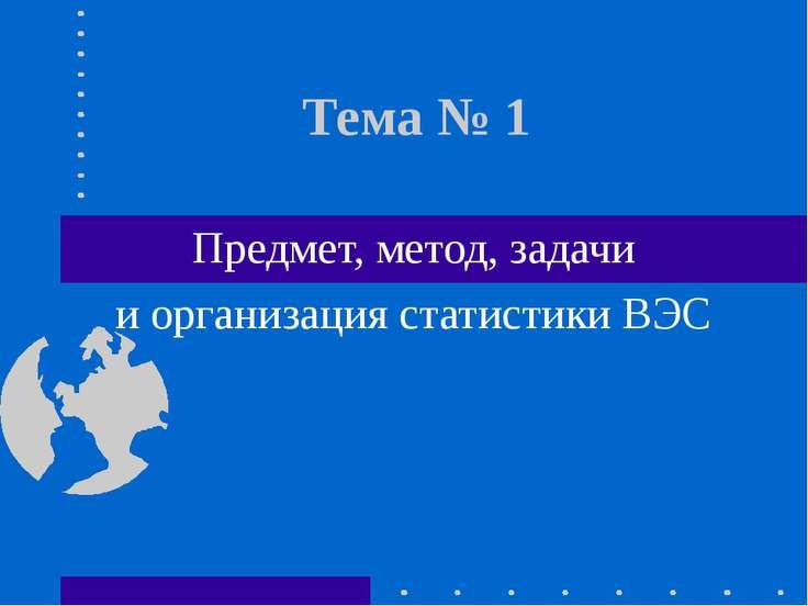 Тема № 1 Предмет, метод, задачи и организация статистики ВЭС