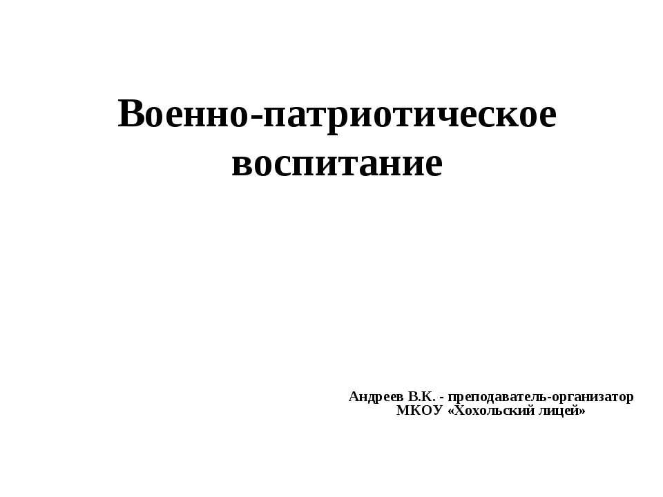 Военно-патриотическое воспитание Андреев В.К. - преподаватель-организатор МКО...