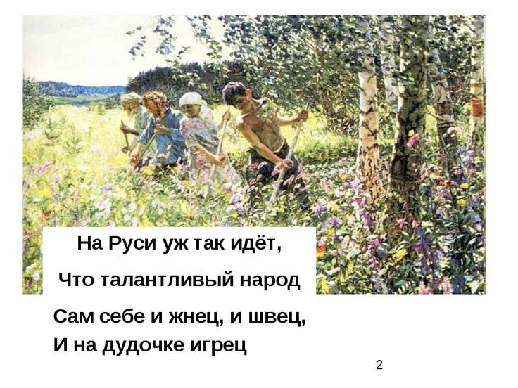 На Руси уж так идёт, Что талантливый народ Сам себе и жнец, и швец, И на дудо...