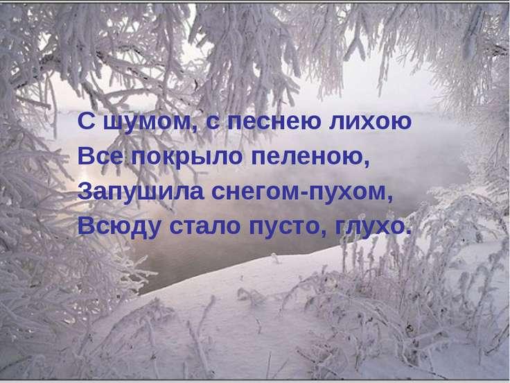 С шумом, с песнею лихою Все покрыло пеленою, Запушила снегом-пухом, Всюду ста...