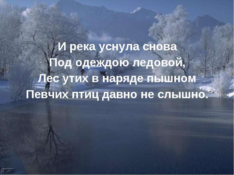И река уснула снова Под одеждою ледовой, Лес утих в наряде пышном Певчих птиц...