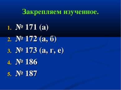 Закрепляем изученное. № 171 (а) № 172 (а, б) № 173 (а, г, е) № 186 № 187