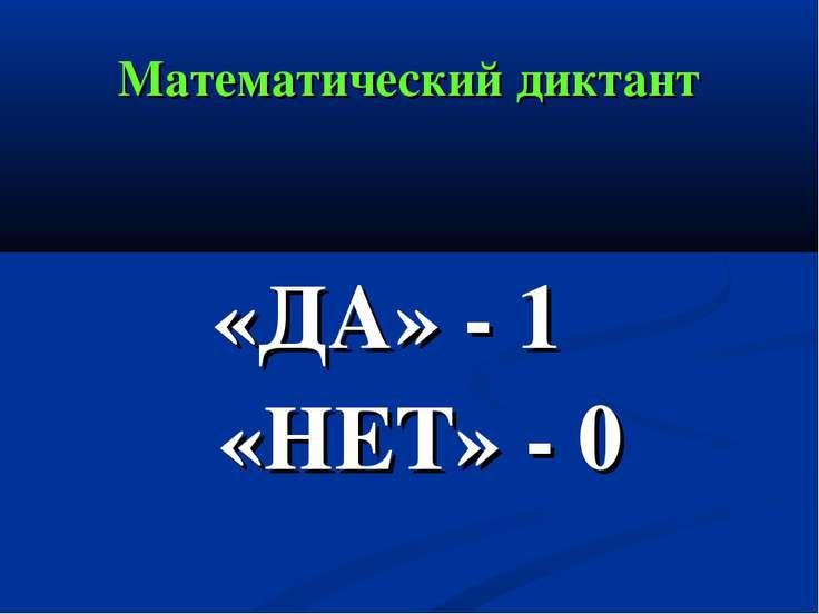 Математический диктант «ДА» - 1 «НЕТ» - 0