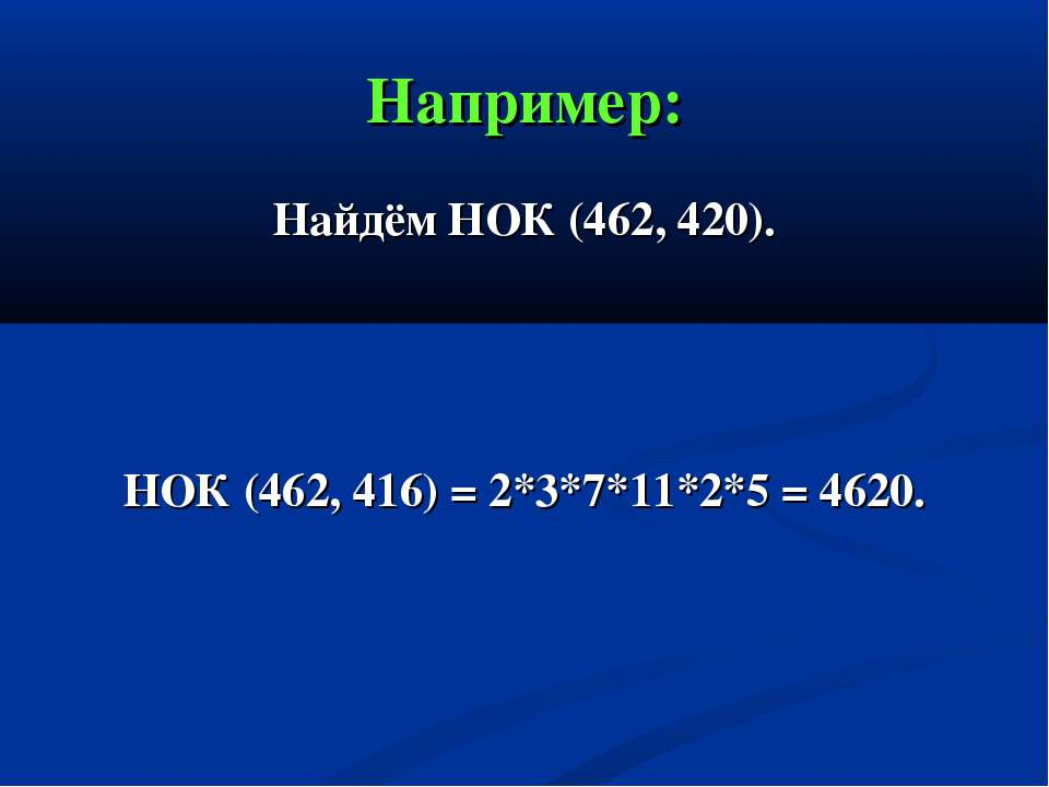 Например: Найдём НОК (462, 420). НОК (462, 416) = 2*3*7*11*2*5 = 4620.