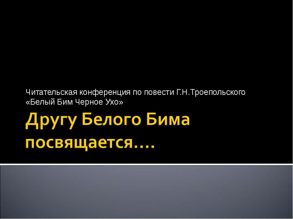 Читательская конференция по повести Г.Н.Троепольского «Белый Бим Черное Ухо»