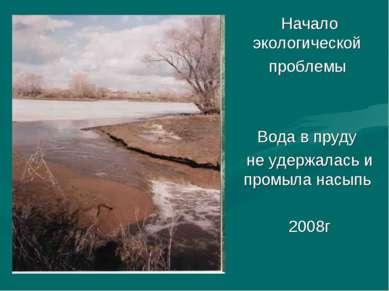 Начало экологической проблемы Вода в пруду не удержалась и промыла насыпь 2008г