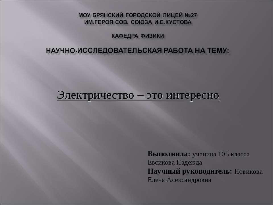 Электричество – это интересно Выполнила: ученица 10Б класса Евсикова Надежда ...