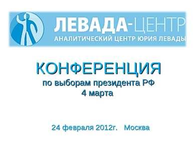 КОНФЕРЕНЦИЯ по выборам президента РФ 4 марта 24 февраля 2012г. Москва