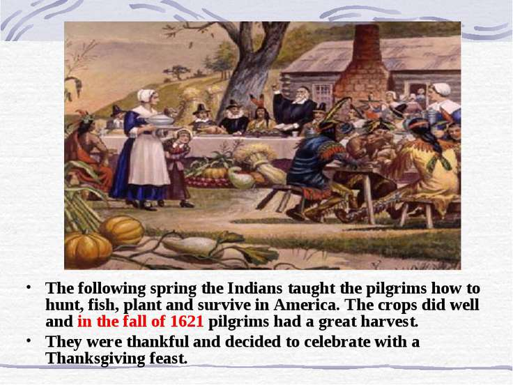 The following spring the Indians taught the pilgrims how to hunt, fish, plant...