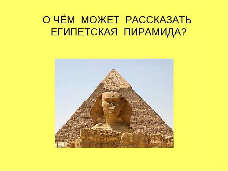 О ЧЁМ МОЖЕТ РАССКАЗАТЬ ЕГИПЕТСКАЯ ПИРАМИДА?
