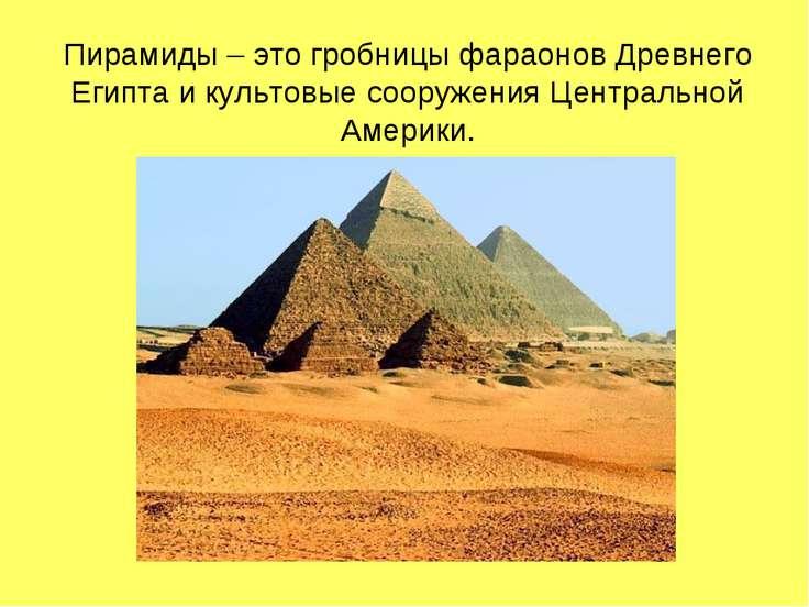 Пирамиды – это гробницы фараонов Древнего Египта и культовые сооружения Центр...