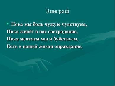Эпиграф Пока мы боль чужую чувствуем, Пока живёт в нас сострадание, Пока мечт...